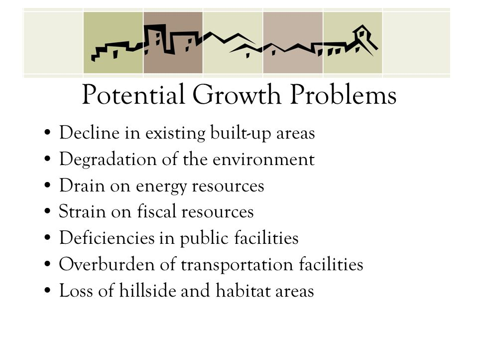 Potential Growth Problems Decline in existing built-up areas Degradation of the environment Drain on energy resources Strain on fiscal resources Defic