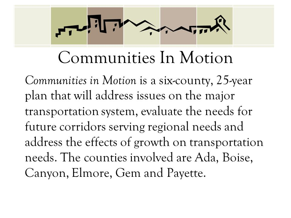 Communities In Motion Communities in Motion is a six-county, 25-year plan that will address issues on the major transportation system, evaluate the ne