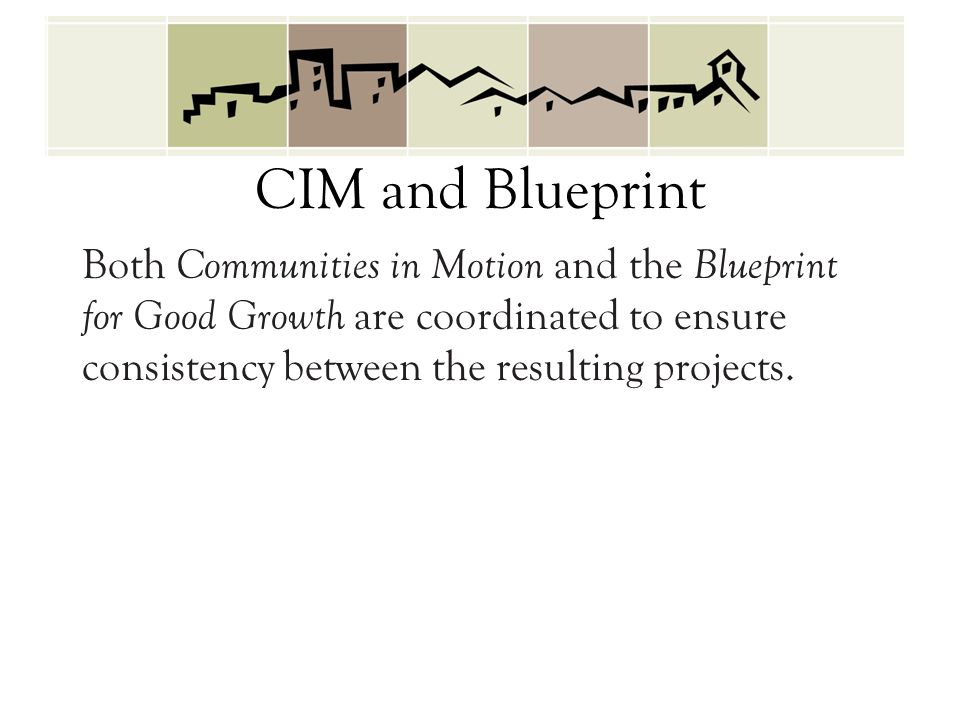CIM and Blueprint Both Communities in Motion and the Blueprint for Good Growth are coordinated to ensure consistency between the resulting projects.