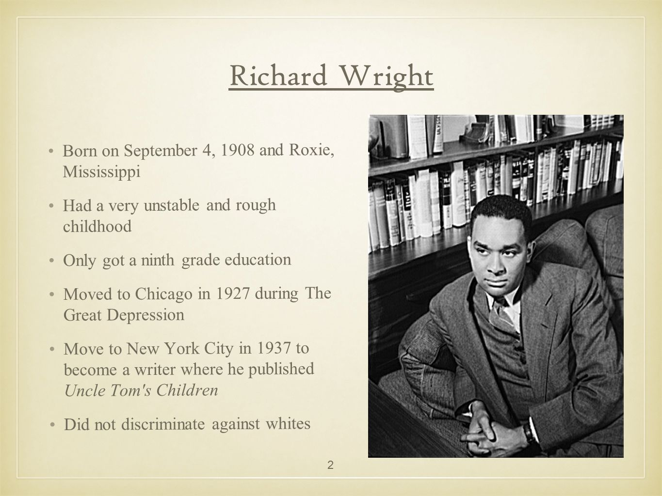 Richard Wright Born on September 4, 1908 and Roxie, Mississippi Had a very unstable and rough childhood Only got a ninth grade education Moved to Chic