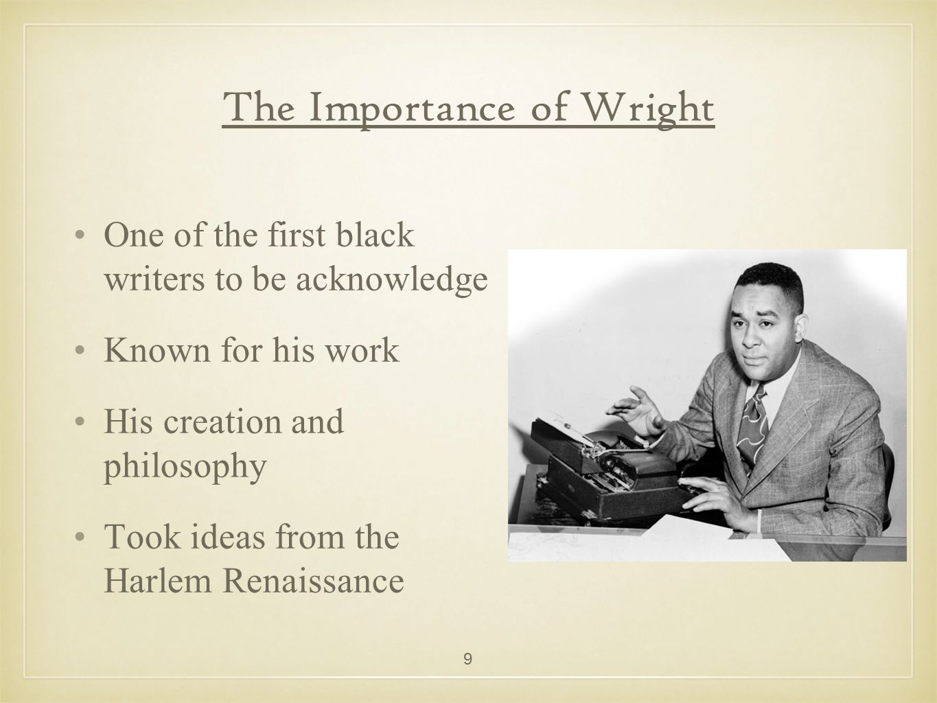 The Importance of Wright One of the first black writers to be acknowledge Known for his work His creation and philosophy Took ideas from the Harlem Re