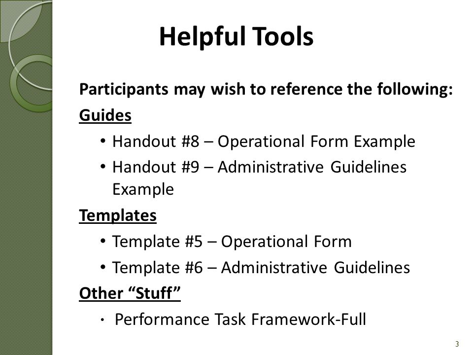 Participants may wish to reference the following: Guides Handout #8 – Operational Form Example Handout #9 – Administrative Guidelines Example Templates Template #5 – Operational Form Template #6 – Administrative Guidelines Other Stuff  Performance Task Framework-Full 3 Helpful Tools