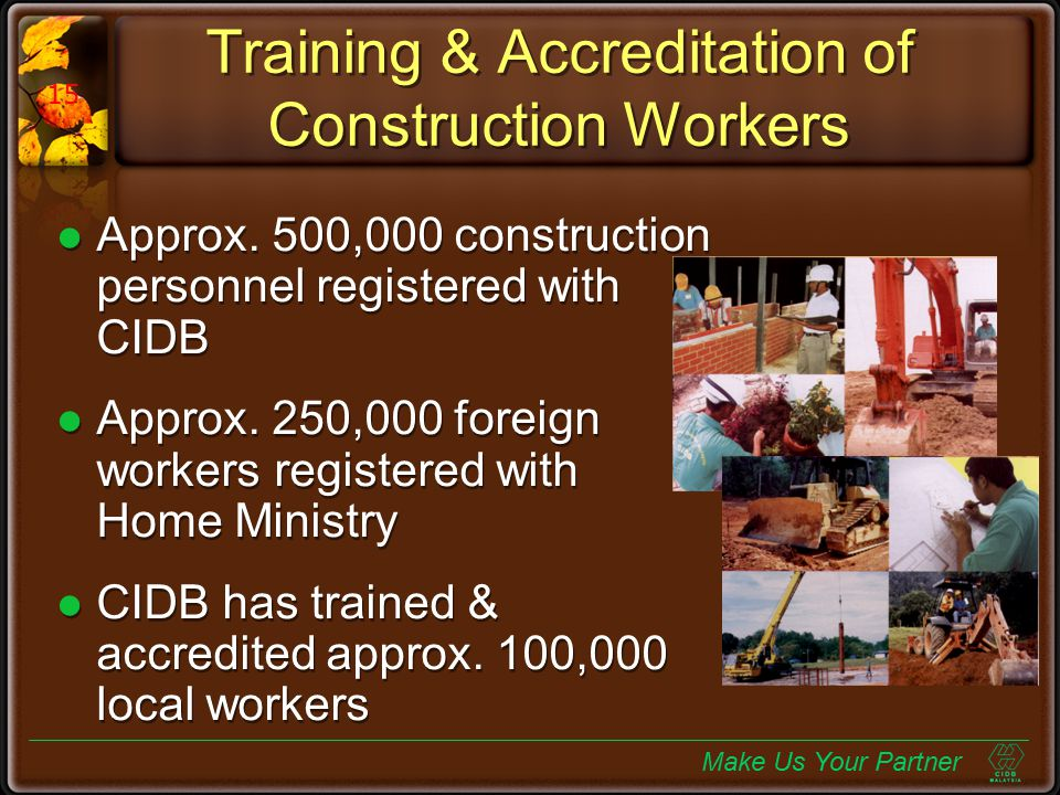 Training & Accreditation of Construction Workers Approx. 500,000 construction personnel registered with CIDB Approx. 250,000 foreign workers registere