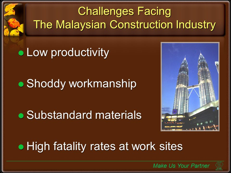 Challenges Facing The Malaysian Construction Industry Low productivity Shoddy workmanship Substandard materials High fatality rates at work sites Make