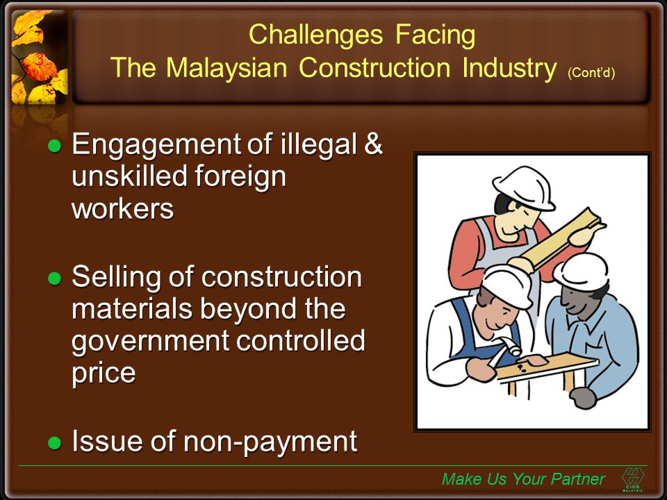 Construction Industry Development Board of Malaysia (CIDB) Formed in 1994 To promote & stimulate the development, improvement & expansion of the construction industry in terms of technology, business environment & human resource Mission is to develop a world class construction industry Formed in 1994 To promote & stimulate the development, improvement & expansion of the construction industry in terms of technology, business environment & human resource Mission is to develop a world class construction industry Make Us Your Partner 4