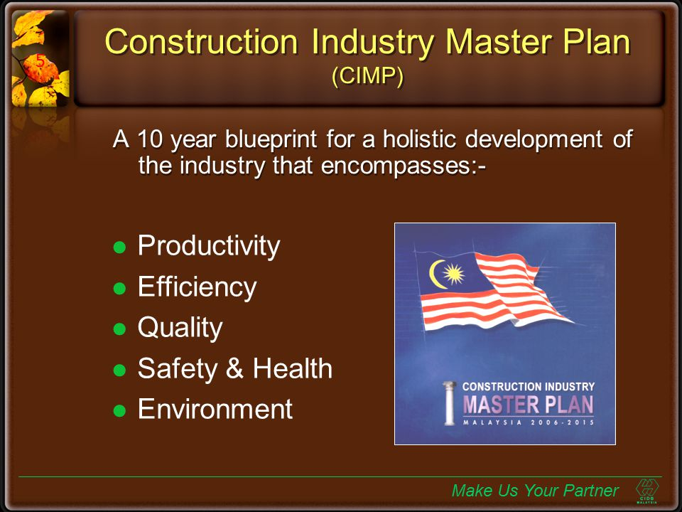 Construction Industry Master Plan (CIMP) A 10 year blueprint for a holistic development of the industry that encompasses:- Productivity Efficiency Qua