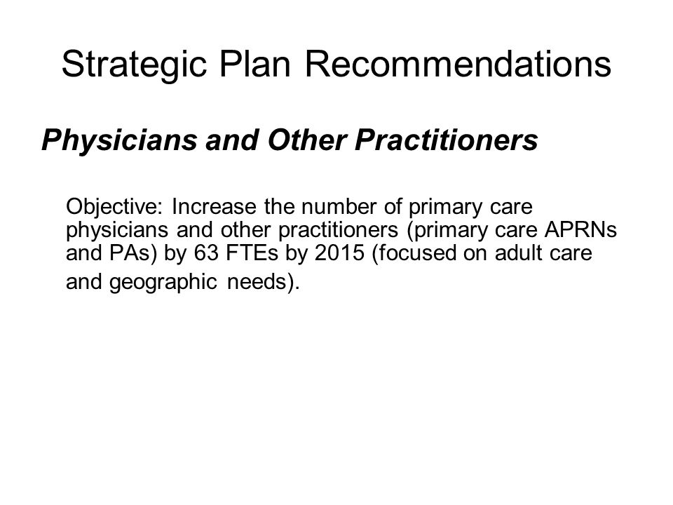 Strategic Plan Recommendations Physicians and Other Practitioners Objective: Increase the number of primary care physicians and other practitioners (primary care APRNs and PAs) by 63 FTEs by 2015 (focused on adult care and geographic needs).