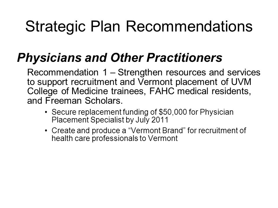 Strategic Plan Recommendations Physicians and Other Practitioners Recommendation 1 – Strengthen resources and services to support recruitment and Vermont placement of UVM College of Medicine trainees, FAHC medical residents, and Freeman Scholars.