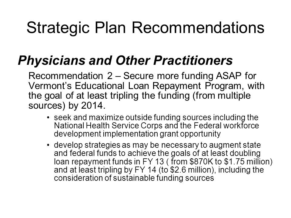 Strategic Plan Recommendations Physicians and Other Practitioners Recommendation 2 – Secure more funding ASAP for Vermont's Educational Loan Repayment Program, with the goal of at least tripling the funding (from multiple sources) by 2014.