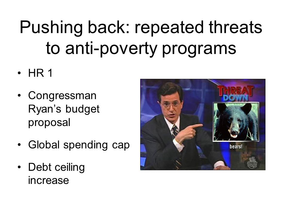 Pushing back: repeated threats to anti-poverty programs HR 1 Congressman Ryan's budget proposal Global spending cap Debt ceiling increase