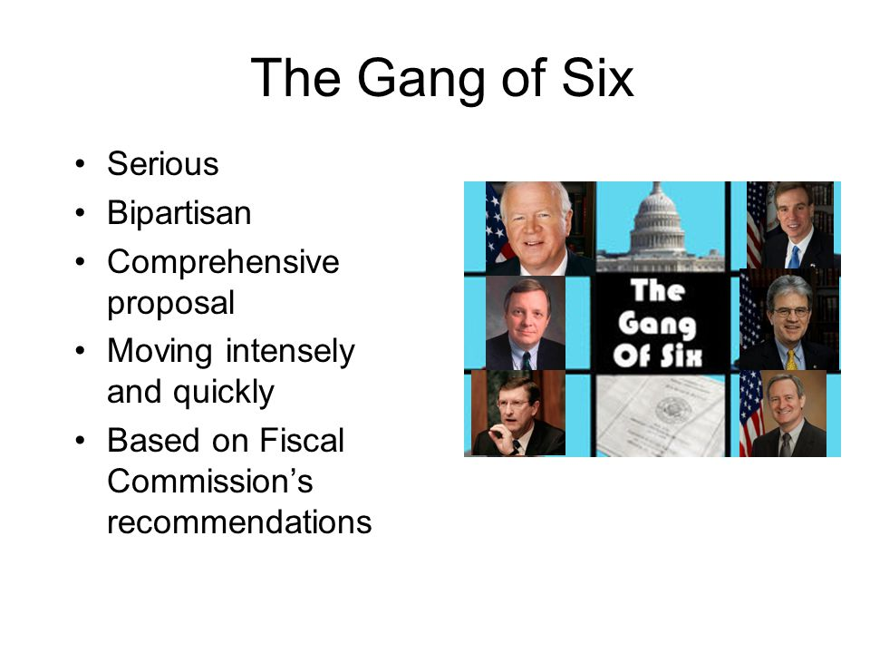 The Gang of Six Serious Bipartisan Comprehensive proposal Moving intensely and quickly Based on Fiscal Commission's recommendations