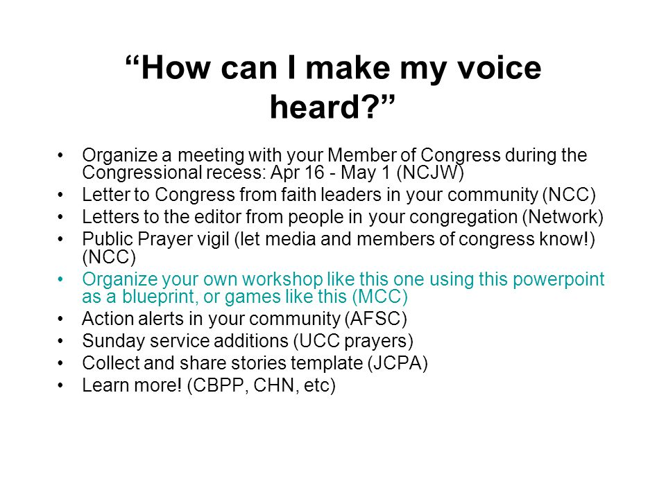 How can I make my voice heard Organize a meeting with your Member of Congress during the Congressional recess: Apr 16 - May 1 (NCJW) Letter to Congress from faith leaders in your community (NCC) Letters to the editor from people in your congregation (Network) Public Prayer vigil (let media and members of congress know!) (NCC) Organize your own workshop like this one using this powerpoint as a blueprint, or games like this (MCC) Action alerts in your community (AFSC) Sunday service additions (UCC prayers) Collect and share stories template (JCPA) Learn more.