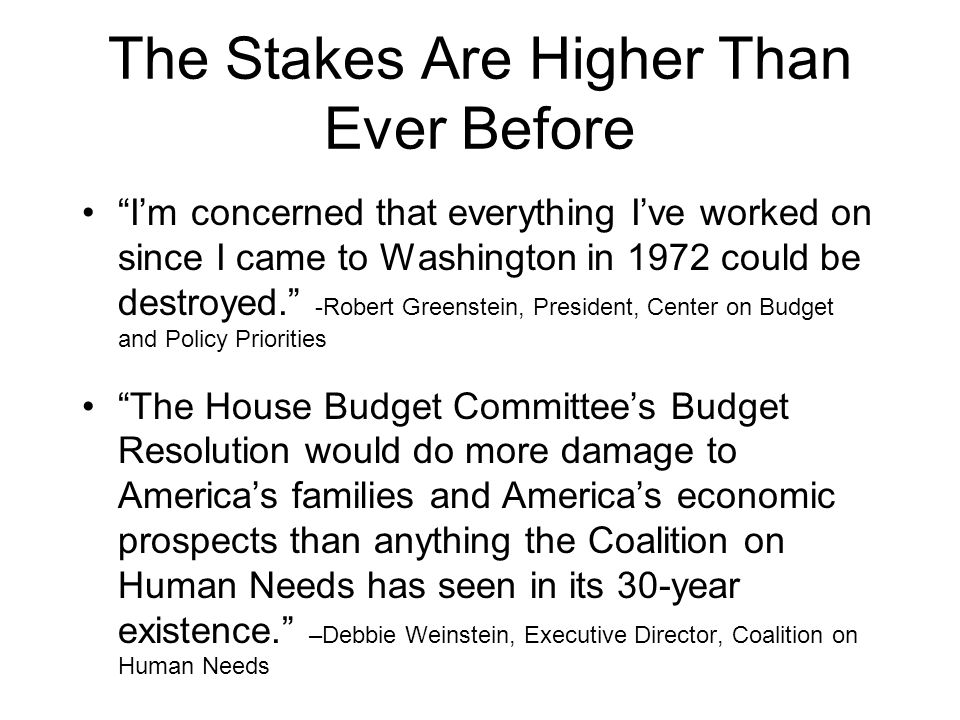 The Stakes Are Higher Than Ever Before I'm concerned that everything I've worked on since I came to Washington in 1972 could be destroyed. -Robert Greenstein, President, Center on Budget and Policy Priorities The House Budget Committee's Budget Resolution would do more damage to America's families and America's economic prospects than anything the Coalition on Human Needs has seen in its 30-year existence. –Debbie Weinstein, Executive Director, Coalition on Human Needs