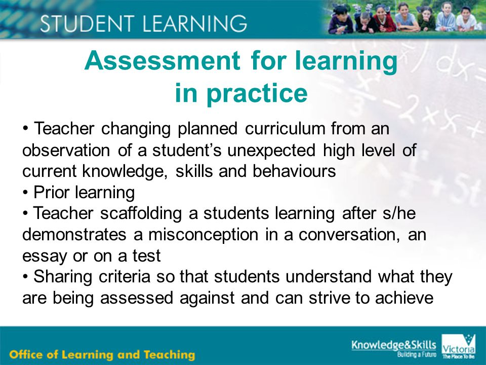 Teacher changing planned curriculum from an observation of a student's unexpected high level of current knowledge, skills and behaviours Prior learning Teacher scaffolding a students learning after s/he demonstrates a misconception in a conversation, an essay or on a test Sharing criteria so that students understand what they are being assessed against and can strive to achieve Assessment for learning in practice