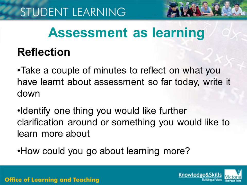 Assessment as learning Reflection Take a couple of minutes to reflect on what you have learnt about assessment so far today, write it down Identify one thing you would like further clarification around or something you would like to learn more about How could you go about learning more?