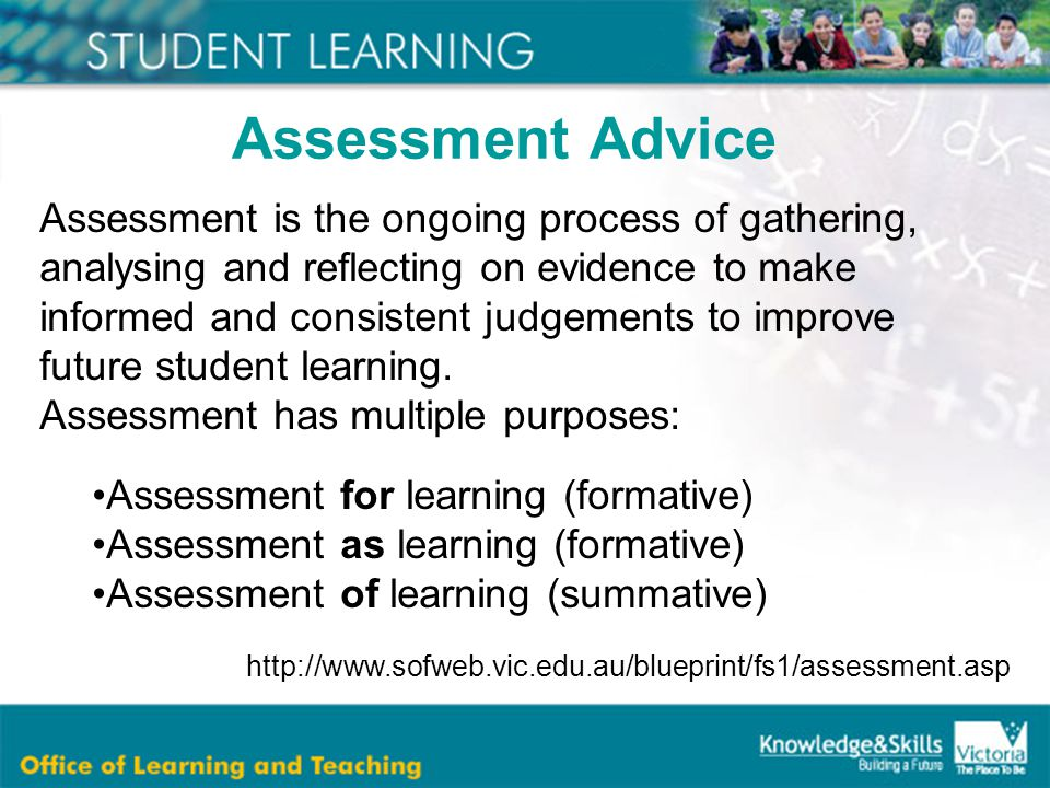 Assessment is the ongoing process of gathering, analysing and reflecting on evidence to make informed and consistent judgements to improve future student learning.