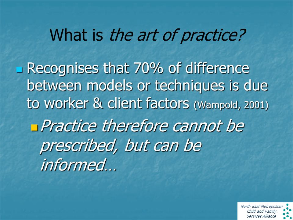 North East Metropolitan Child and Family Services Alliance What is the art of practice? Recognises that 70% of difference between models or techniques