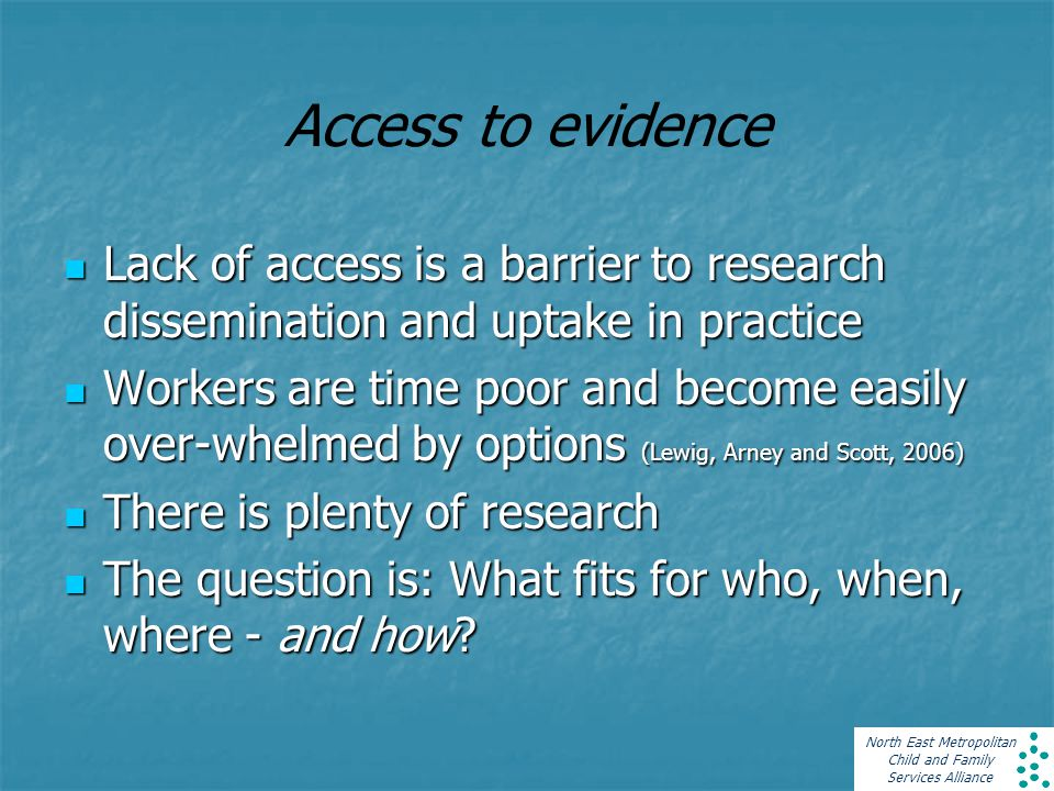 North East Metropolitan Child and Family Services Alliance Access to evidence Lack of access is a barrier to research dissemination and uptake in practice Lack of access is a barrier to research dissemination and uptake in practice Workers are time poor and become easily over-whelmed by options (Lewig, Arney and Scott, 2006) Workers are time poor and become easily over-whelmed by options (Lewig, Arney and Scott, 2006) There is plenty of research There is plenty of research The question is: What fits for who, when, where - and how.