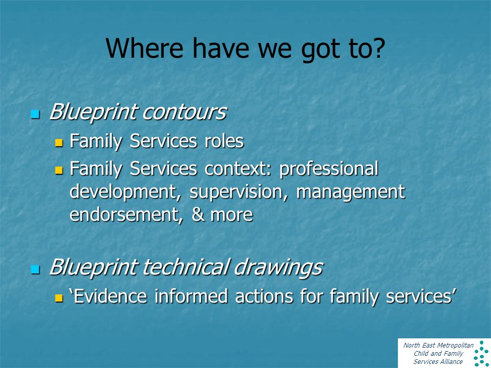 North East Metropolitan Child and Family Services Alliance Where have we got to? Blueprint contours Blueprint contours Family Services roles Family Se