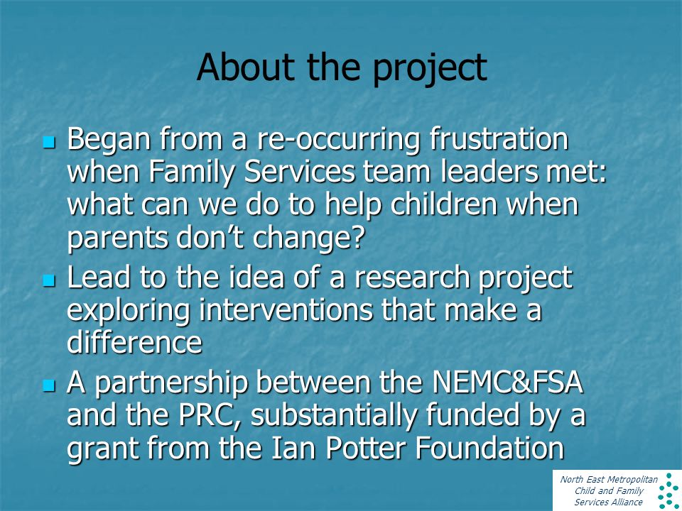 North East Metropolitan Child and Family Services Alliance About the project Began from a re-occurring frustration when Family Services team leaders met: what can we do to help children when parents don't change.