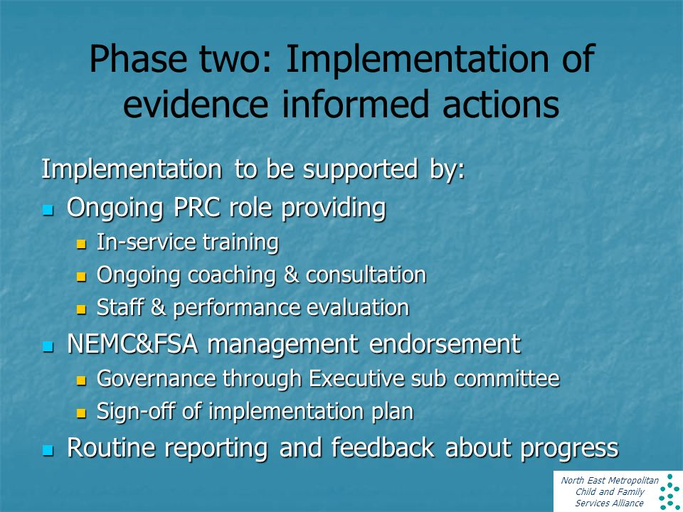 North East Metropolitan Child and Family Services Alliance Phase two: Implementation of evidence informed actions Implementation to be supported by: Ongoing PRC role providing Ongoing PRC role providing In-service training In-service training Ongoing coaching & consultation Ongoing coaching & consultation Staff & performance evaluation Staff & performance evaluation NEMC&FSA management endorsement NEMC&FSA management endorsement Governance through Executive sub committee Governance through Executive sub committee Sign-off of implementation plan Sign-off of implementation plan Routine reporting and feedback about progress Routine reporting and feedback about progress