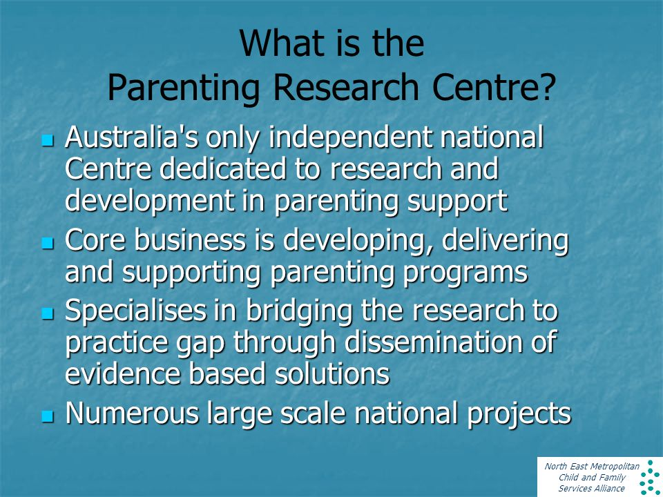 North East Metropolitan Child and Family Services Alliance What is the Parenting Research Centre? Australia's only independent national Centre dedicat