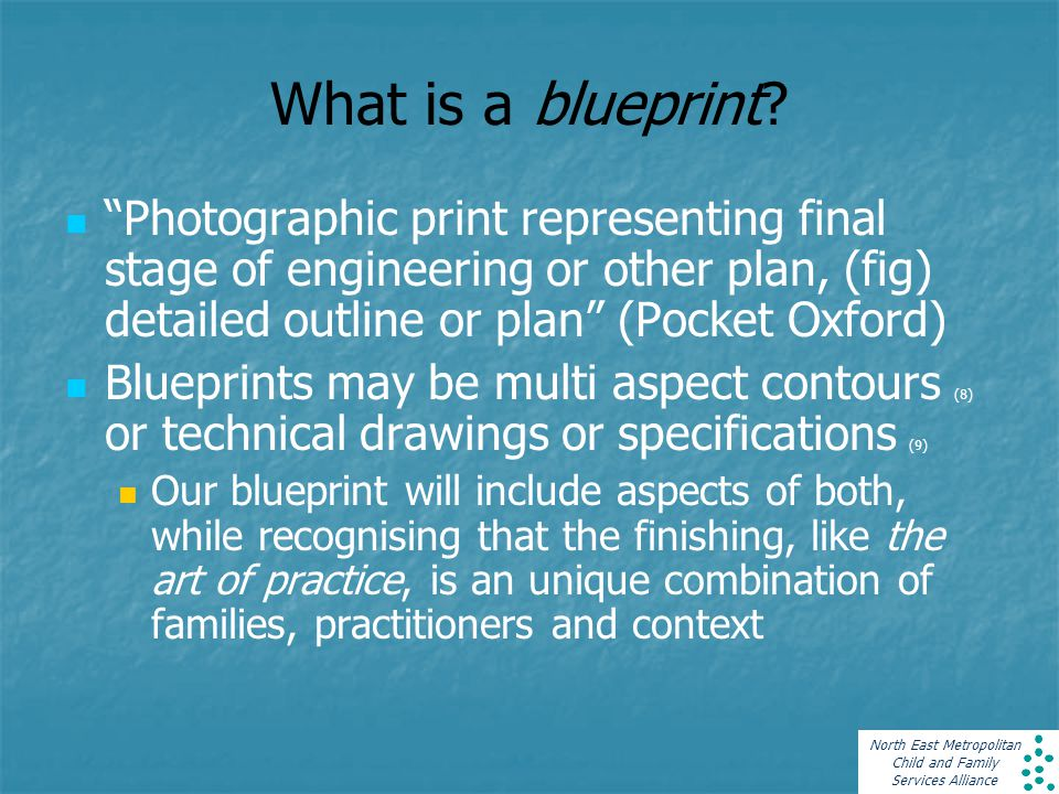 """North East Metropolitan Child and Family Services Alliance What is a blueprint? """"Photographic print representing final stage of engineering or other p"""