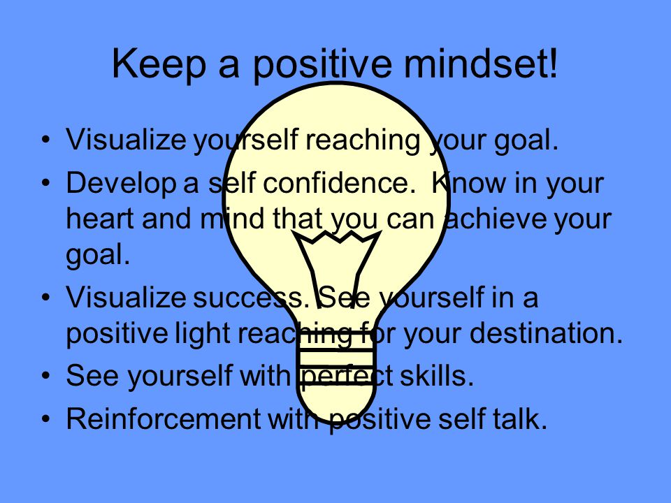 Keep a positive mindset! Visualize yourself reaching your goal. Develop a self confidence. Know in your heart and mind that you can achieve your goal.