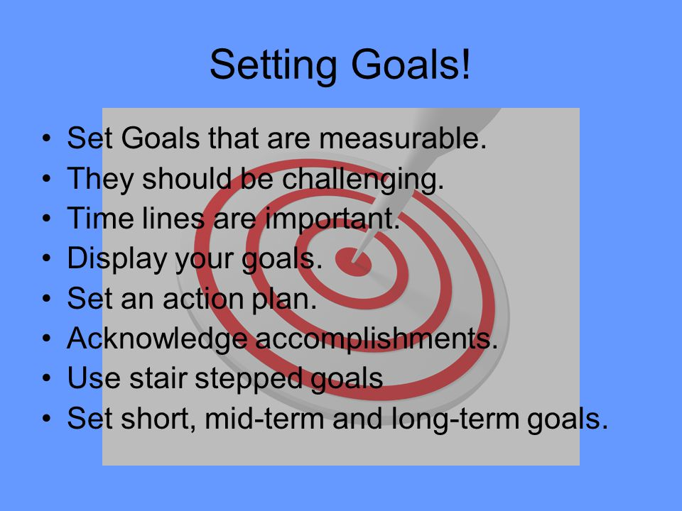 Setting Goals! Set Goals that are measurable. They should be challenging. Time lines are important. Display your goals. Set an action plan. Acknowledg