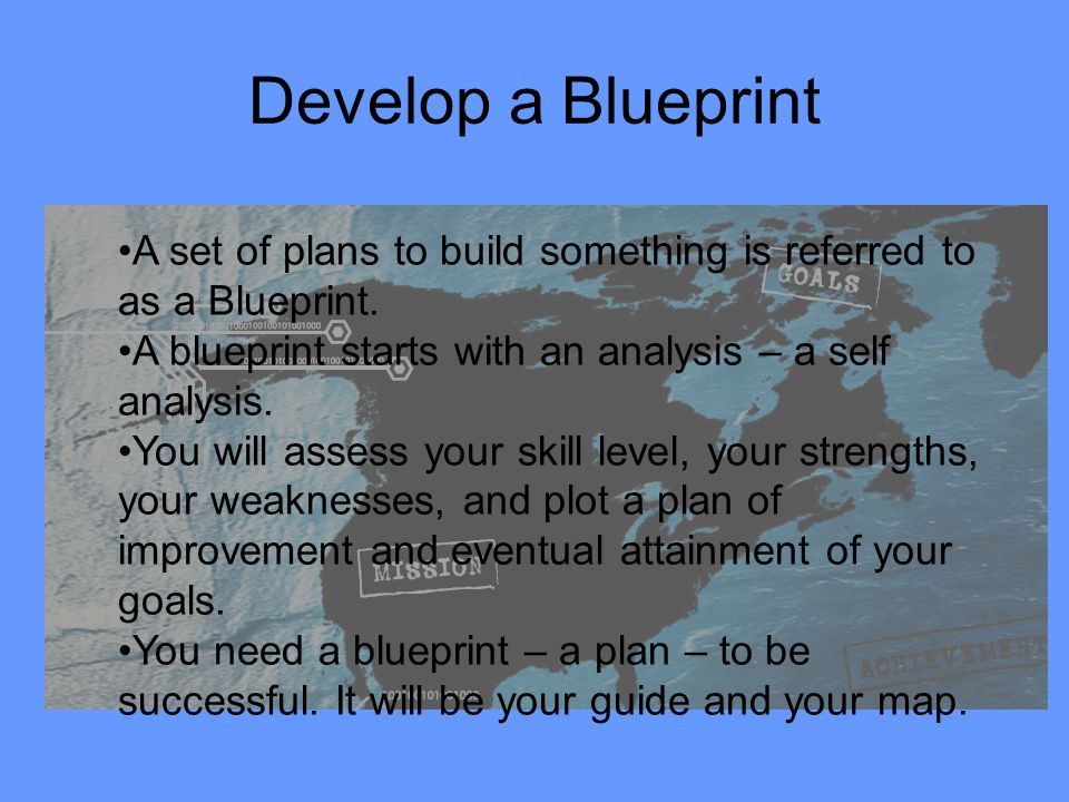 Develop a Blueprint A set of plans to build something is referred to as a Blueprint. A blueprint starts with an analysis – a self analysis. You will a