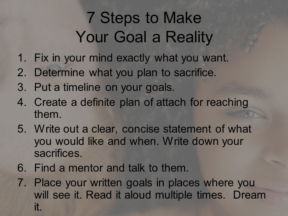 7 Steps to Make Your Goal a Reality 1.Fix in your mind exactly what you want. 2.Determine what you plan to sacrifice. 3.Put a timeline on your goals.