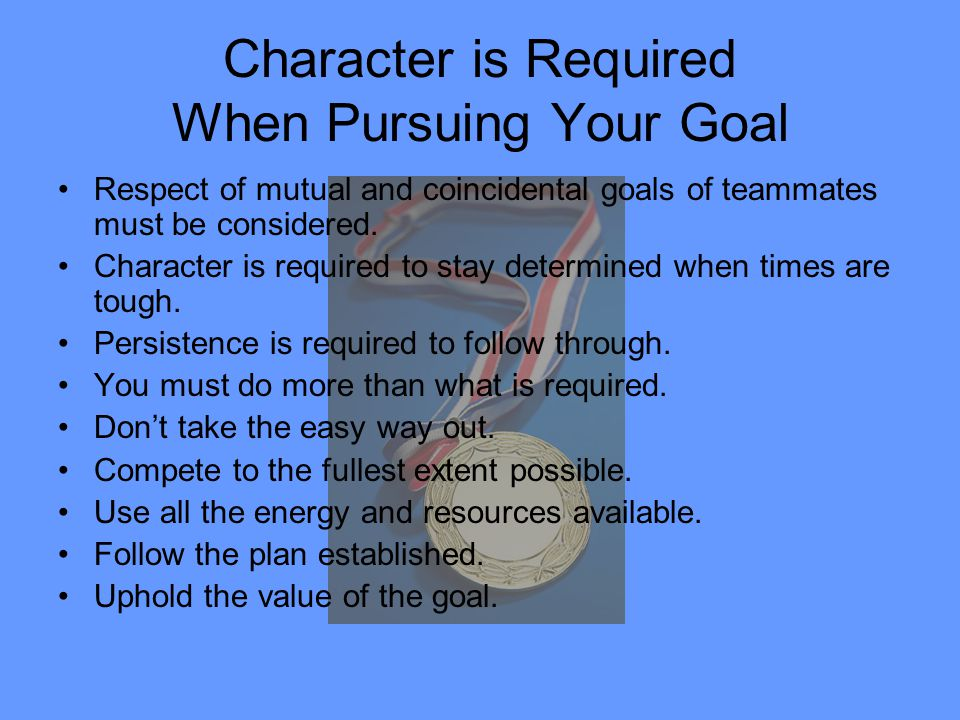 Character is Required When Pursuing Your Goal Respect of mutual and coincidental goals of teammates must be considered. Character is required to stay