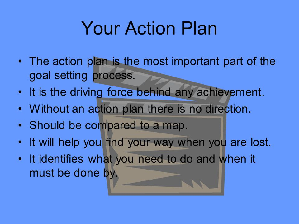 Your Action Plan The action plan is the most important part of the goal setting process. It is the driving force behind any achievement. Without an ac