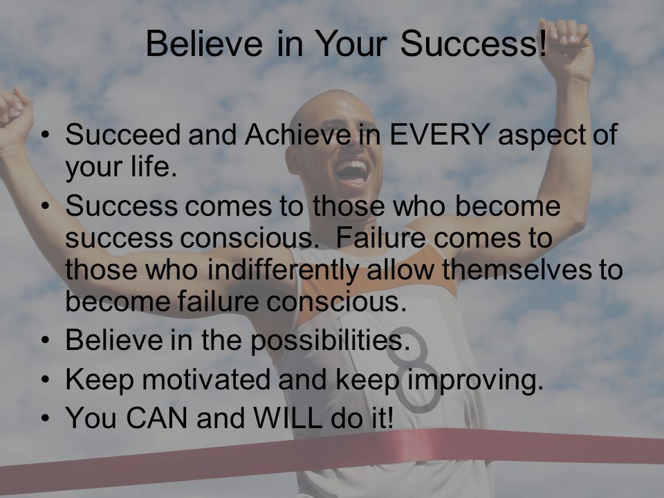 Believe in Your Success Succeed and Achieve in EVERY aspect of your life. Success comes to those who become success conscious. Failure comes to those