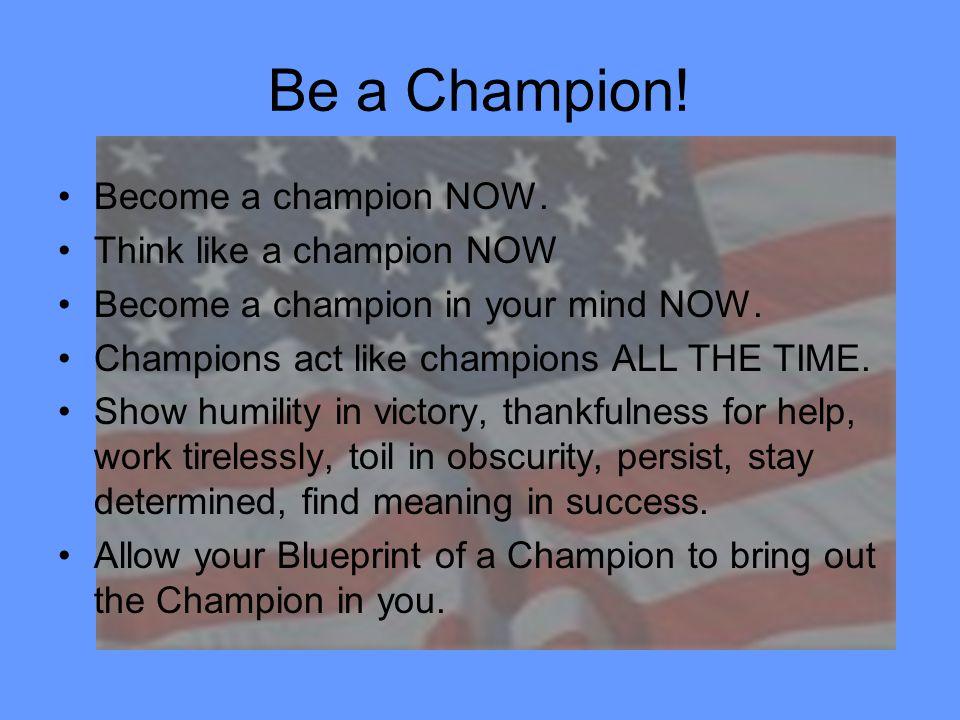 Be a Champion! Become a champion NOW. Think like a champion NOW Become a champion in your mind NOW. Champions act like champions ALL THE TIME. Show hu