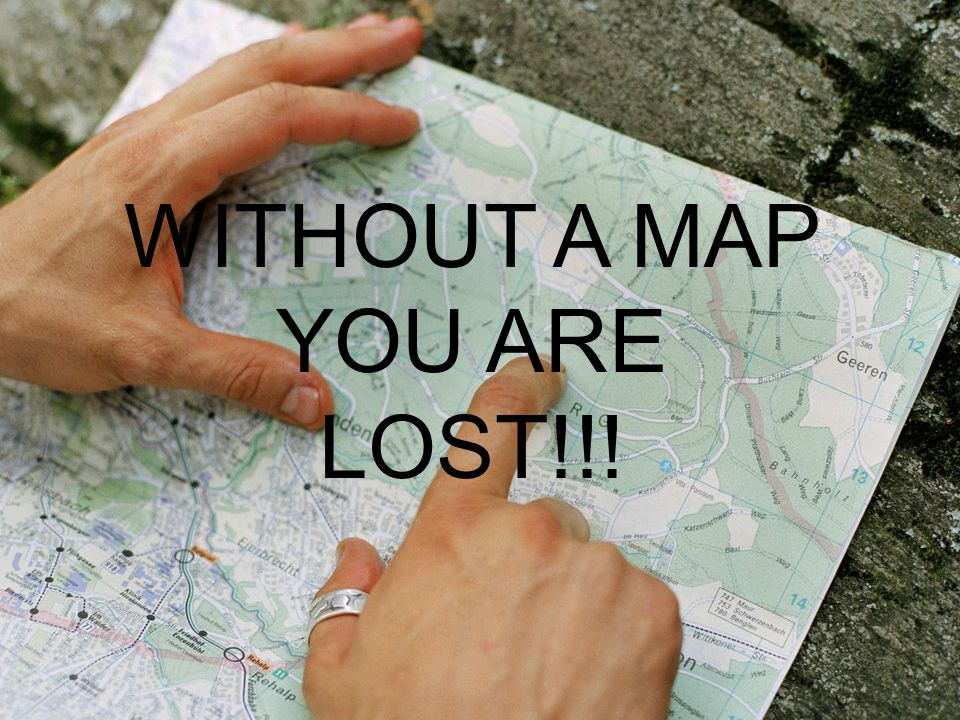 Without a Map – YOU ARE LOST! WITHOUT A MAP YOU ARE LOST!!!