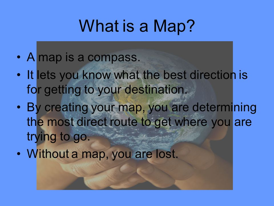 What is a Map? A map is a compass. It lets you know what the best direction is for getting to your destination. By creating your map, you are determin