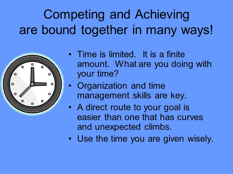 Competing and Achieving are bound together in many ways! Time is limited. It is a finite amount. What are you doing with your time? Organization and t