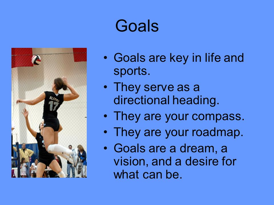 Goals Goals are key in life and sports. They serve as a directional heading. They are your compass. They are your roadmap. Goals are a dream, a vision