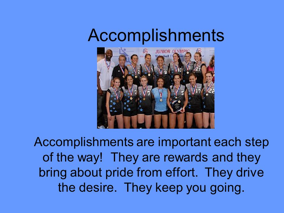 Accomplishments Accomplishments are important each step of the way! They are rewards and they bring about pride from effort. They drive the desire. Th