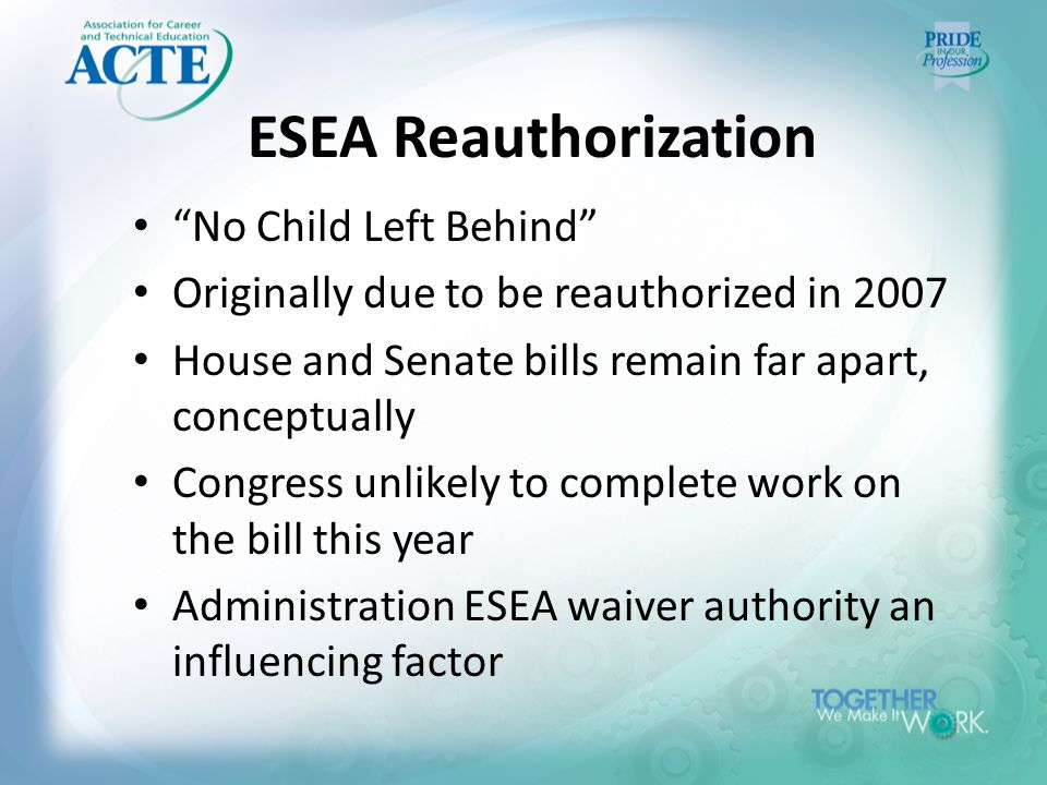 ESEA Reauthorization No Child Left Behind Originally due to be reauthorized in 2007 House and Senate bills remain far apart, conceptually Congress unlikely to complete work on the bill this year Administration ESEA waiver authority an influencing factor