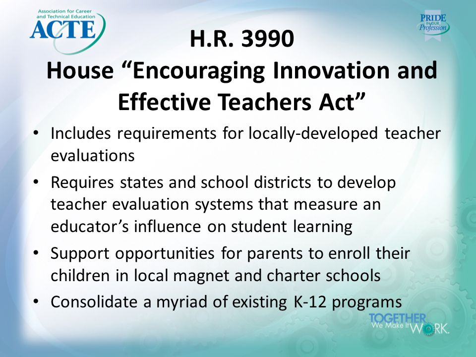 """H.R. 3990 House """"Encouraging Innovation and Effective Teachers Act"""" Includes requirements for locally-developed teacher evaluations Requires states an"""