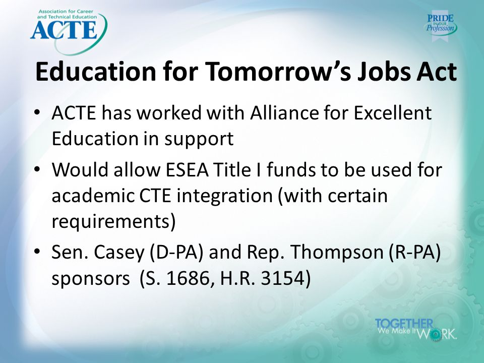 Education for Tomorrow's Jobs Act ACTE has worked with Alliance for Excellent Education in support Would allow ESEA Title I funds to be used for academic CTE integration (with certain requirements) Sen.