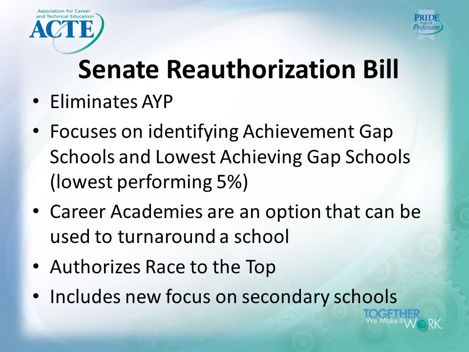 Senate Reauthorization Bill Eliminates AYP Focuses on identifying Achievement Gap Schools and Lowest Achieving Gap Schools (lowest performing 5%) Career Academies are an option that can be used to turnaround a school Authorizes Race to the Top Includes new focus on secondary schools