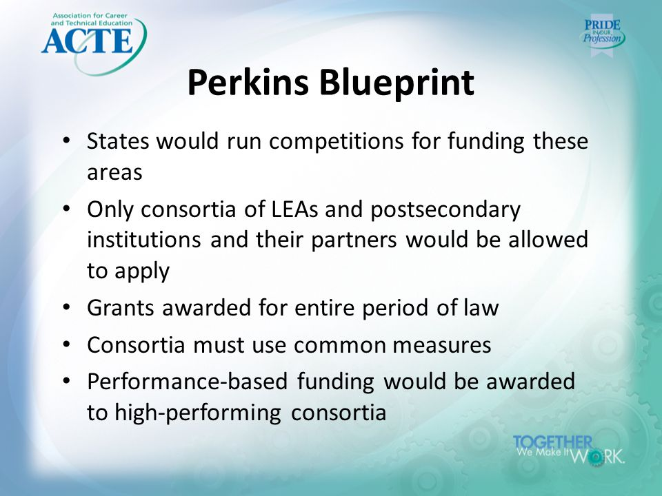 Perkins Blueprint States would run competitions for funding these areas Only consortia of LEAs and postsecondary institutions and their partners would be allowed to apply Grants awarded for entire period of law Consortia must use common measures Performance-based funding would be awarded to high-performing consortia