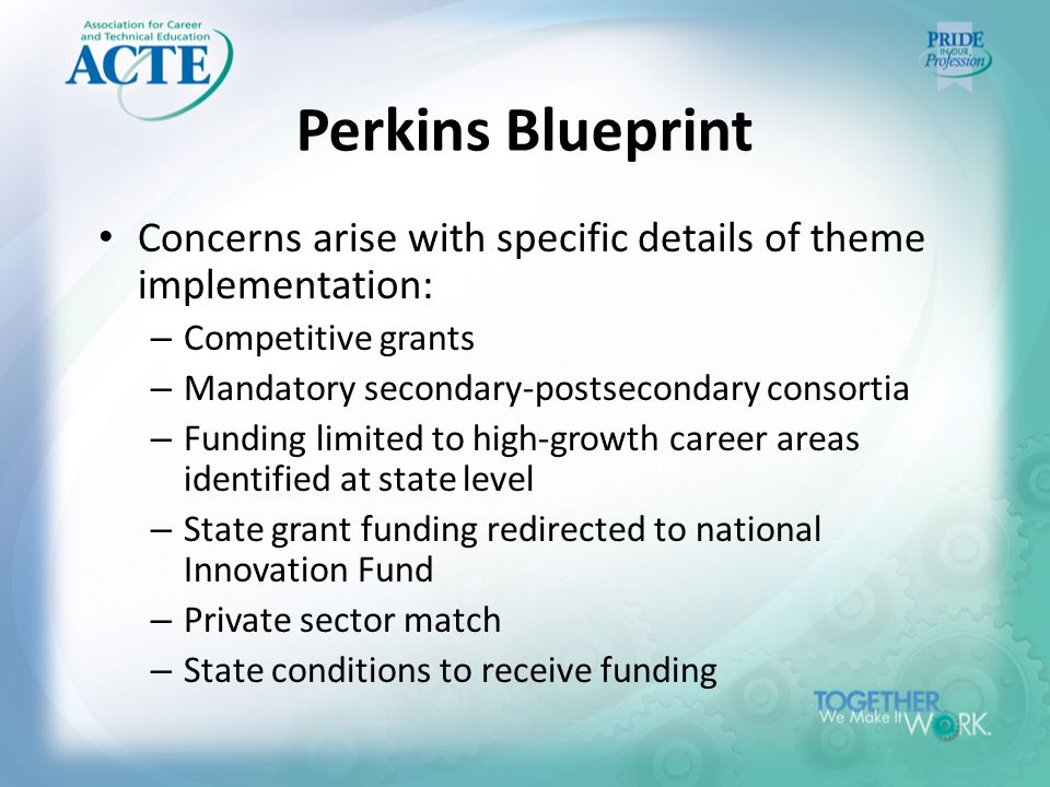Perkins Blueprint Concerns arise with specific details of theme implementation: – Competitive grants – Mandatory secondary-postsecondary consortia – Funding limited to high-growth career areas identified at state level – State grant funding redirected to national Innovation Fund – Private sector match – State conditions to receive funding