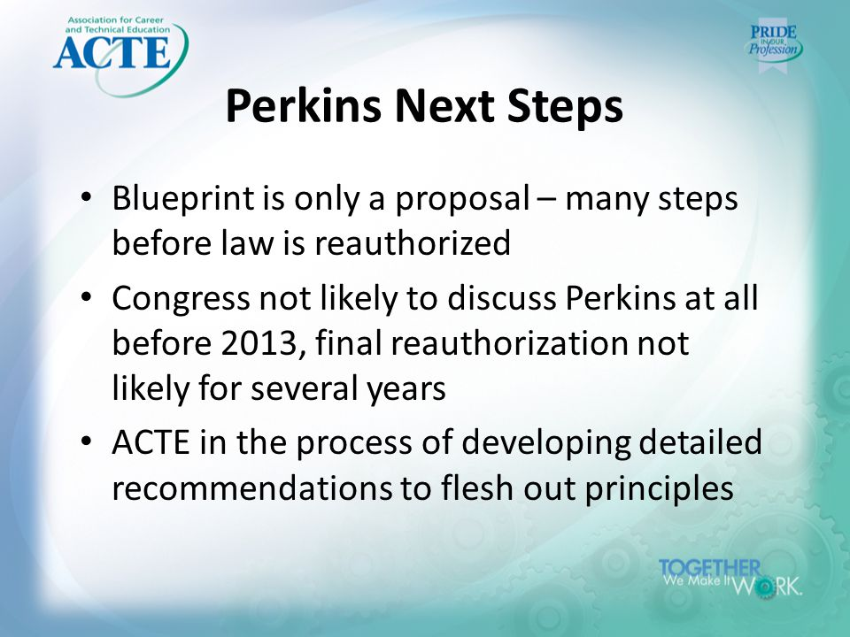 Perkins Next Steps Blueprint is only a proposal – many steps before law is reauthorized Congress not likely to discuss Perkins at all before 2013, final reauthorization not likely for several years ACTE in the process of developing detailed recommendations to flesh out principles