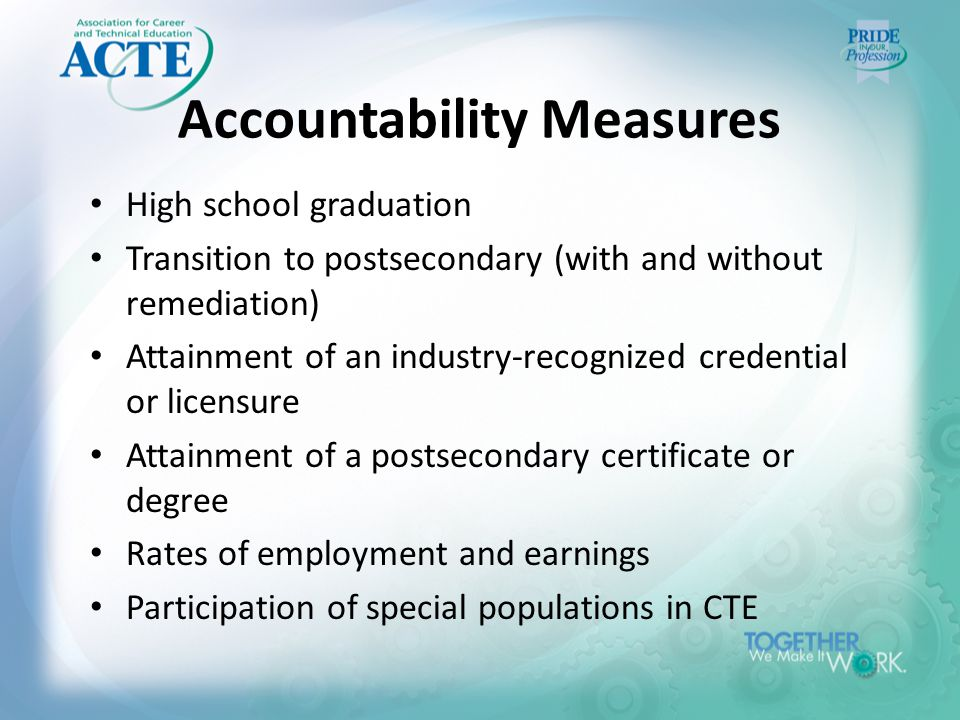 Accountability Measures High school graduation Transition to postsecondary (with and without remediation) Attainment of an industry-recognized credential or licensure Attainment of a postsecondary certificate or degree Rates of employment and earnings Participation of special populations in CTE