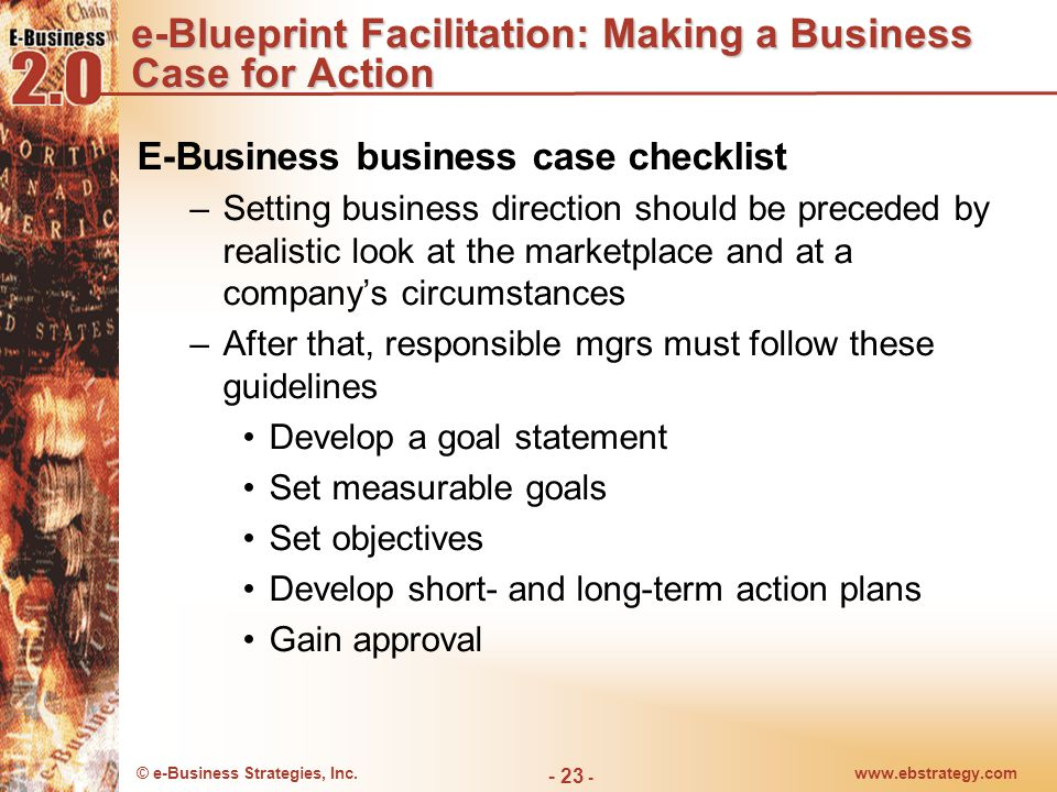 © e-Business Strategies, Inc.www.ebstrategy.com - 24 - The Serious Business of e-Blueprint Planning Aligning strategy with e-business execution a serious undertaking E-blueprint necessary –Builds creative work environment in which steady stream of high-potential ideas can emerge and be manifested through enterprise's infrastructure and strategy Top mgmt should play strong role in the blueprint- planning process –Blueprint decisions among most important company decisions –Cuts across several product lines or divisional boundaries –Frequently requires resolution of cross-functional conflict