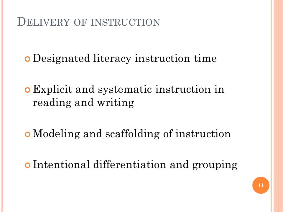 D ELIVERY OF INSTRUCTION Designated literacy instruction time Explicit and systematic instruction in reading and writing Modeling and scaffolding of instruction Intentional differentiation and grouping 11